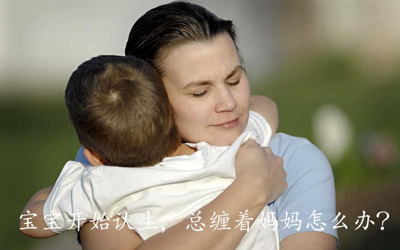宝宝开始认生,总缠着妈妈怎么办?恭喜你!宝宝记忆力要突飞猛进了